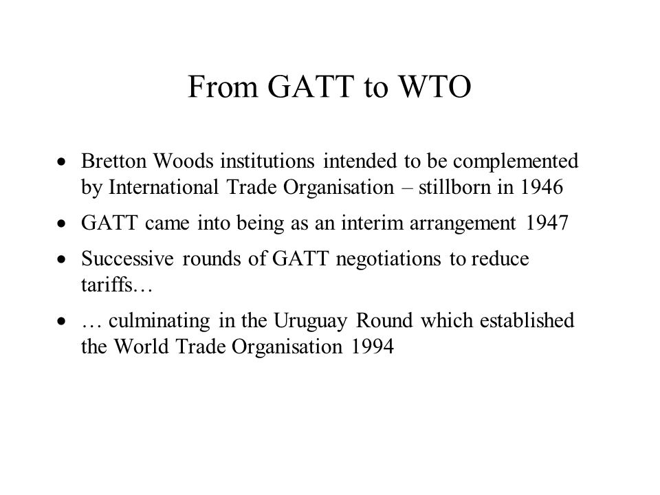 From GATT to WTO Bretton Woods institutions intended to be complemented by International Trade Organisation – stillborn in 1946 GATT came into being a
