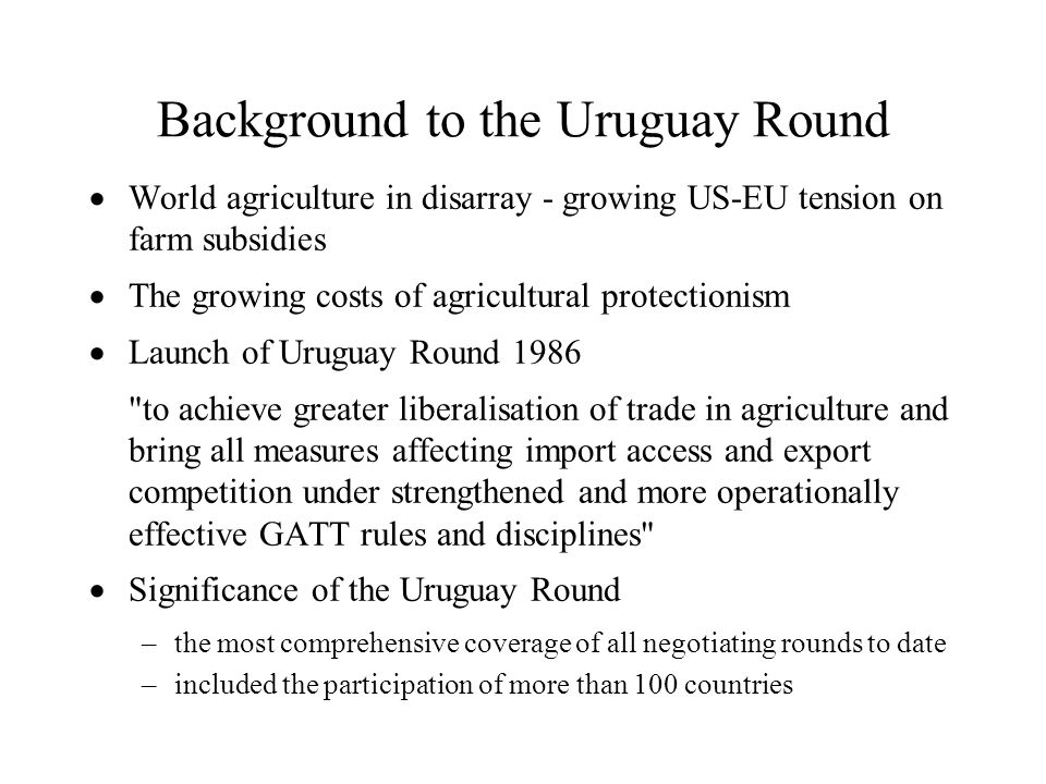 Background to the Uruguay Round World agriculture in disarray - growing US-EU tension on farm subsidies The growing costs of agricultural protectionis