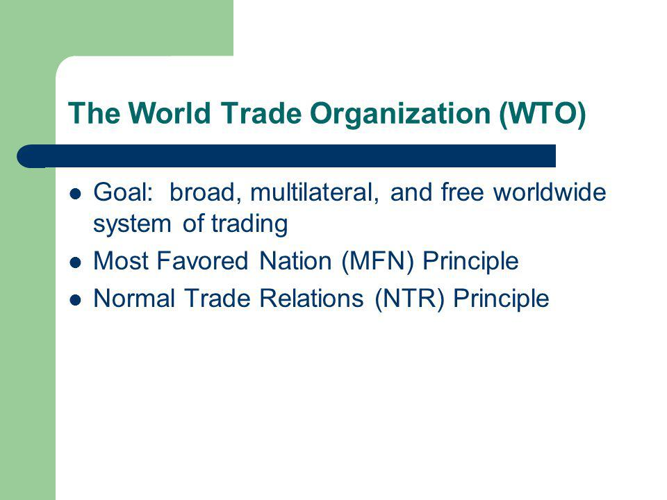 The World Trade Organization (WTO) Goal: broad, multilateral, and free worldwide system of trading Most Favored Nation (MFN) Principle Normal Trade Relations (NTR) Principle