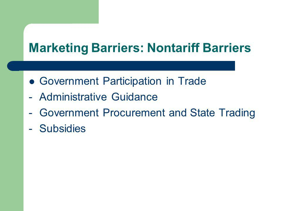 Marketing Barriers: Nontariff Barriers Government Participation in Trade -Administrative Guidance -Government Procurement and State Trading -Subsidies