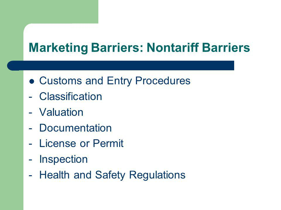 Marketing Barriers: Nontariff Barriers Customs and Entry Procedures -Classification -Valuation -Documentation -License or Permit -Inspection -Health and Safety Regulations