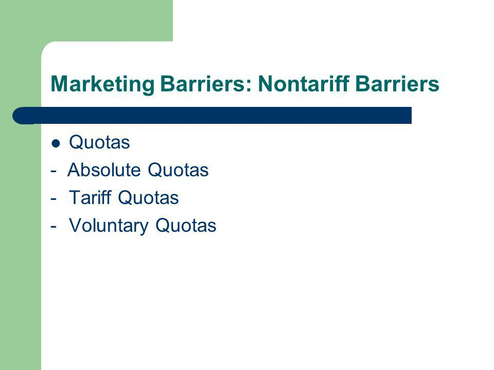 Marketing Barriers: Nontariff Barriers Quotas - Absolute Quotas -Tariff Quotas -Voluntary Quotas