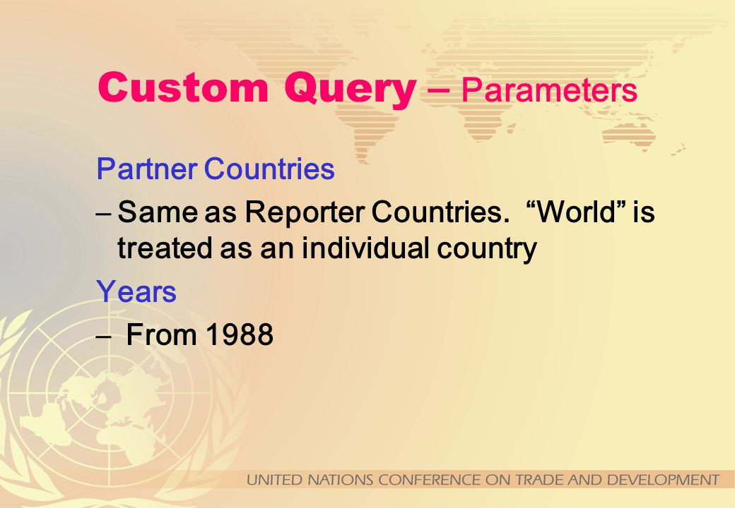 Custom Query – Parameters Reporter Countries –Individual countries or user-defined groups of countries Products –Individual products or user-defined a