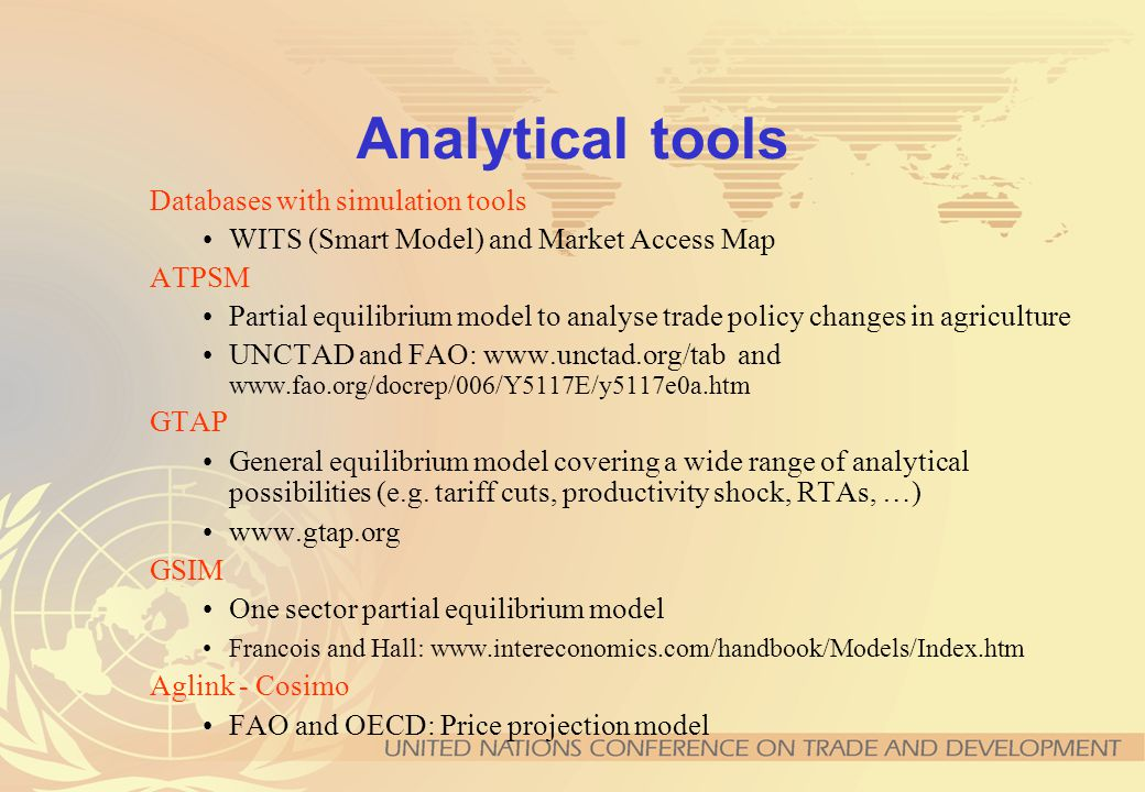 Analytical tools Databases with simulation tools WITS (Smart Model) and Market Access Map ATPSM Partial equilibrium model to analyse trade policy changes in agriculture UNCTAD and FAO: www.unctad.org/tab and www.fao.org/docrep/006/Y5117E/y5117e0a.htm GTAP General equilibrium model covering a wide range of analytical possibilities (e.g.