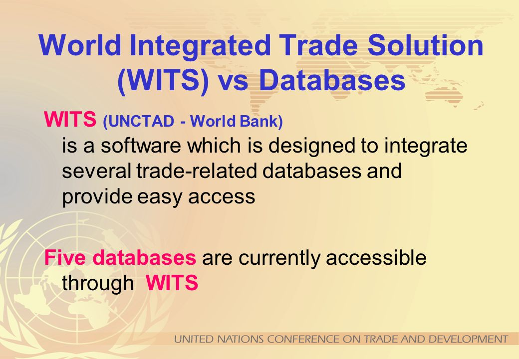 World Integrated Trade Solution (WITS) vs Databases WITS (UNCTAD - World Bank) is a software which is designed to integrate several trade-related databases and provide easy access Five databases are currently accessible through WITS