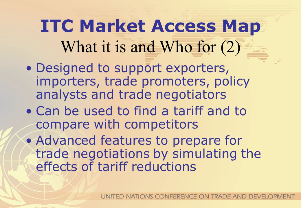 ITC Market Access Map What it is and Who for (1) Making tariffs and market access barriers transparent Tariffs and market access measures at the bilat