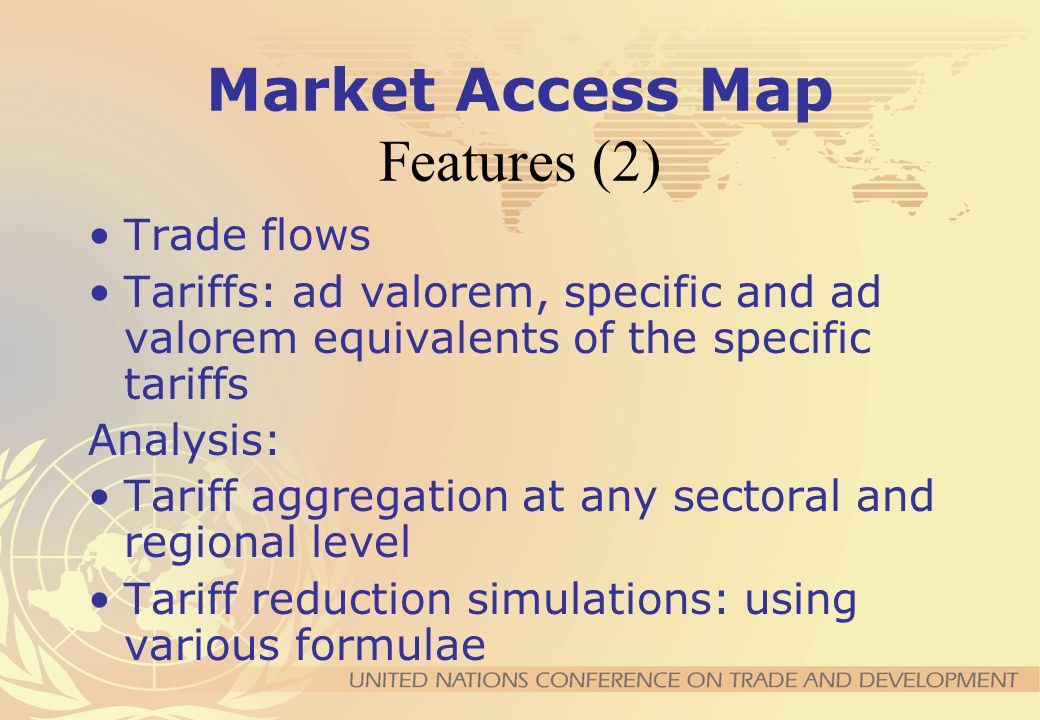 Market Access Map Features (1) MFN tariffs as well as multilateral, regional and bilateral preferences Bound tariffs Tariff-quotas: multilateral and bilateral Anti-dumping duties Rules of Origin and Certificates of Origin