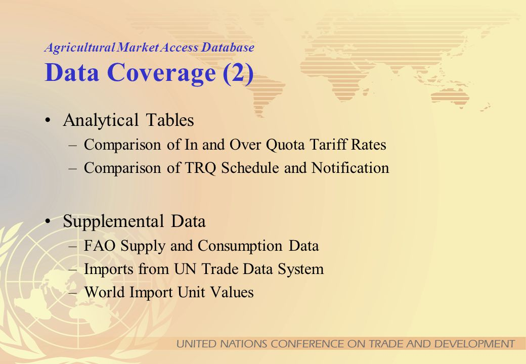 Agricultural Market Access Database Data Coverage (1) Market Access Commitments –WTO Tariff Schedules: bound rate –WTO TRQ Schedules Market Access Implementation –TRQ Notifications –Applied Tariffs