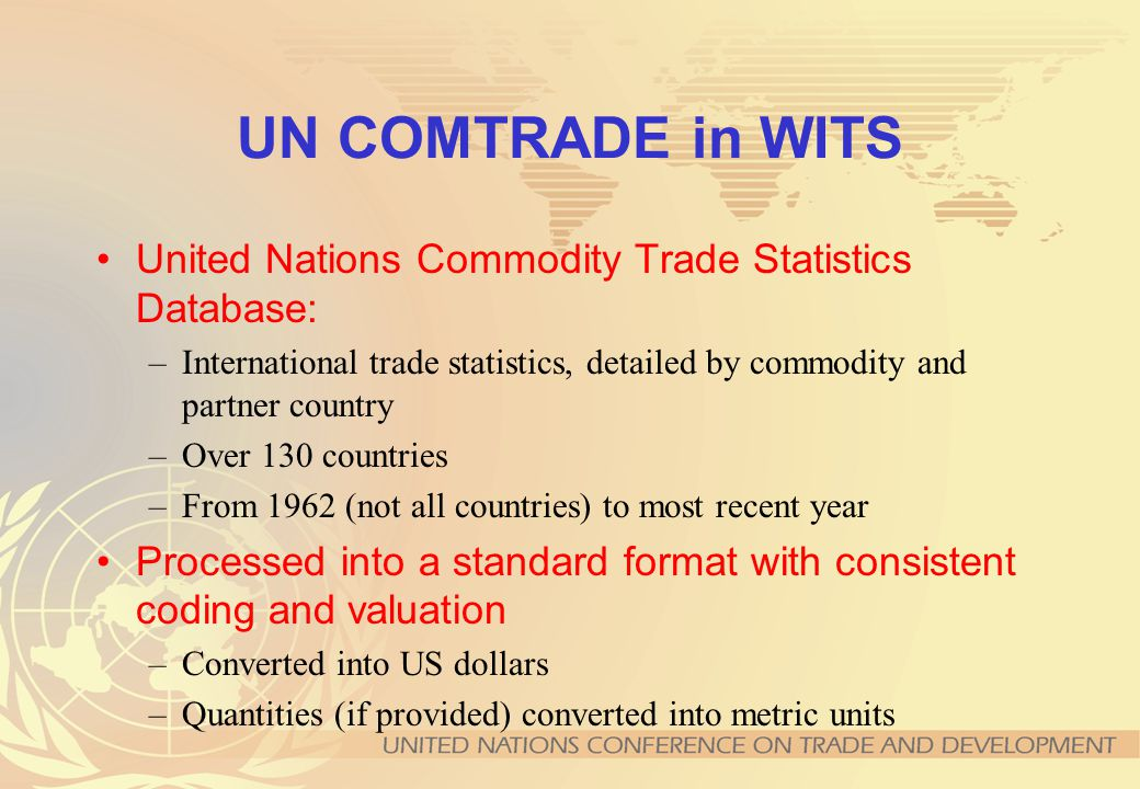 Data contents of TRAINS (continued) Applied tariffs at tariff line level or aggregated Import statistics by origin at Harmonized System (HS) 6-digit level for every country-year by constructing mirror imports where necessary Non-Tariff Measures classified according to UNCTAD Coding System of Trade Control Measures