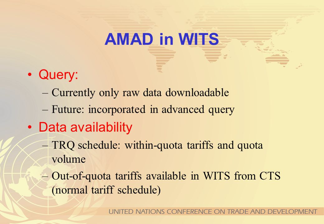 AMAD in WITS Query: –Currently only raw data downloadable –Future: incorporated in advanced query Data availability –TRQ schedule: within-quota tariffs and quota volume –Out-of-quota tariffs available in WITS from CTS (normal tariff schedule)