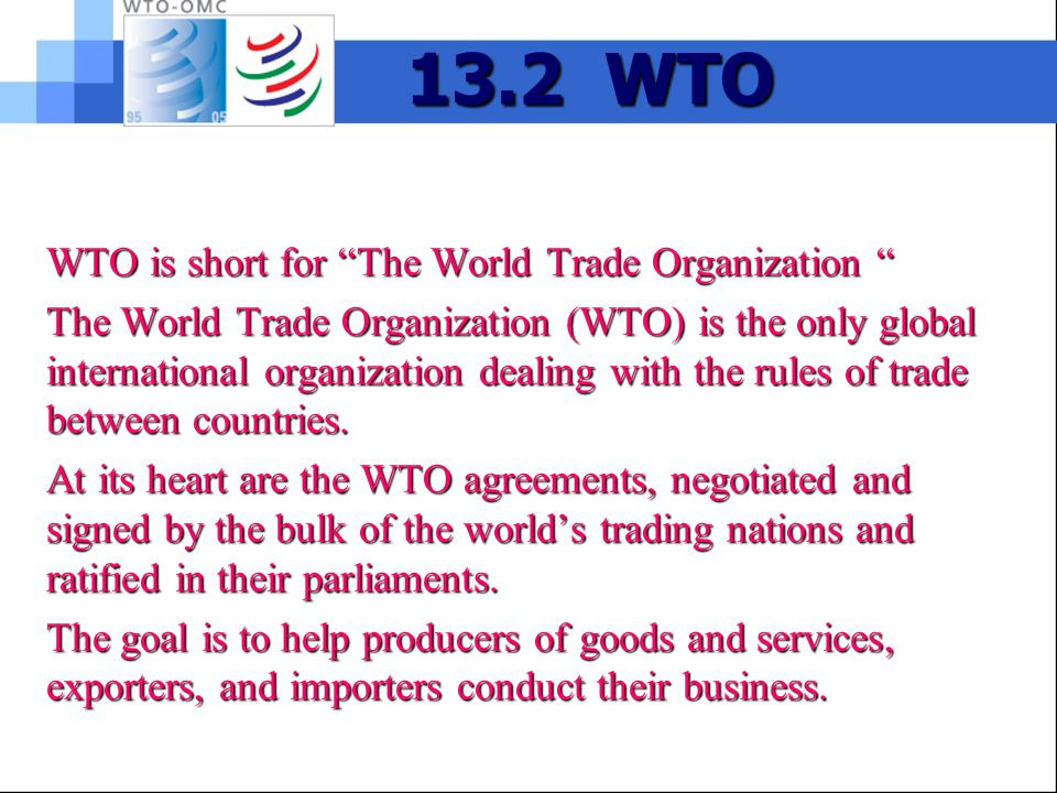 13.2 WTO WTO is short for The World Trade Organization WTO is short for The World Trade Organization The World Trade Organization (WTO) is the only global international organization dealing with the rules of trade between countries.
