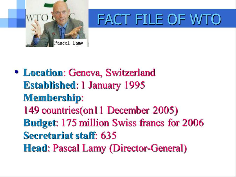 FACT FILE OF WTO Location: Geneva, Switzerland Established: 1 January 1995 Membership: 149 countries(on11 December 2005) Budget: 175 million Swiss francs for 2006 Secretariat staff: 635 Head: Pascal Lamy (Director-General) Location: Geneva, Switzerland Established: 1 January 1995 Membership: 149 countries(on11 December 2005) Budget: 175 million Swiss francs for 2006 Secretariat staff: 635 Head: Pascal Lamy (Director-General)