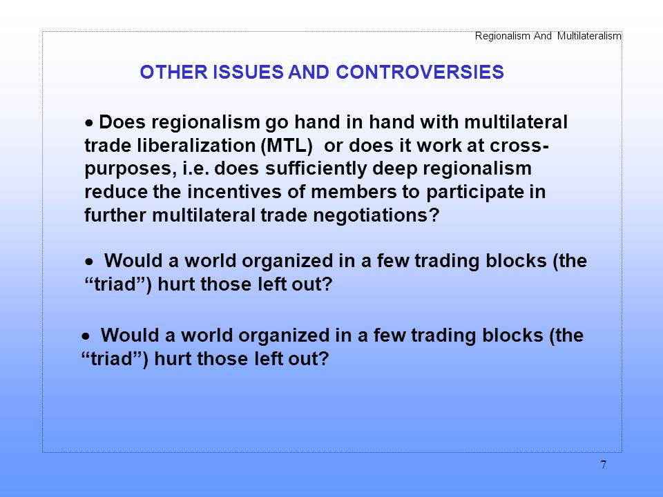 Regionalism And Multilateralism 7 OTHER ISSUES AND CONTROVERSIES Does regionalism go hand in hand with multilateral trade liberalization (MTL) or does it work at cross- purposes, i.e.