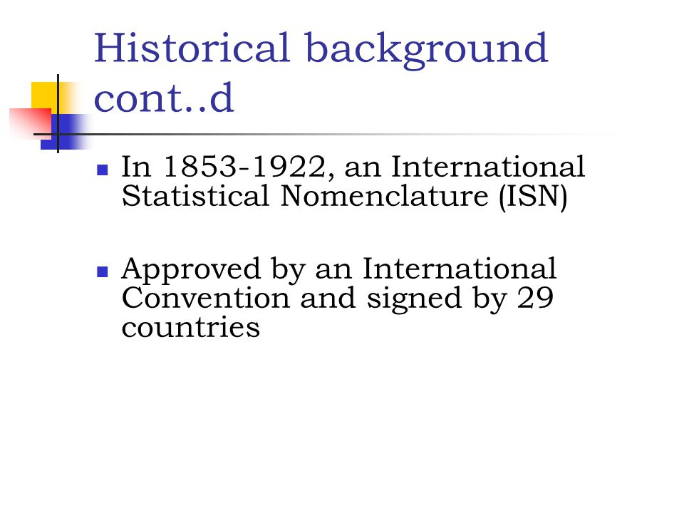Historical background cont..d In 1853-1922, an International Statistical Nomenclature (ISN) Approved by an International Convention and signed by 29 c