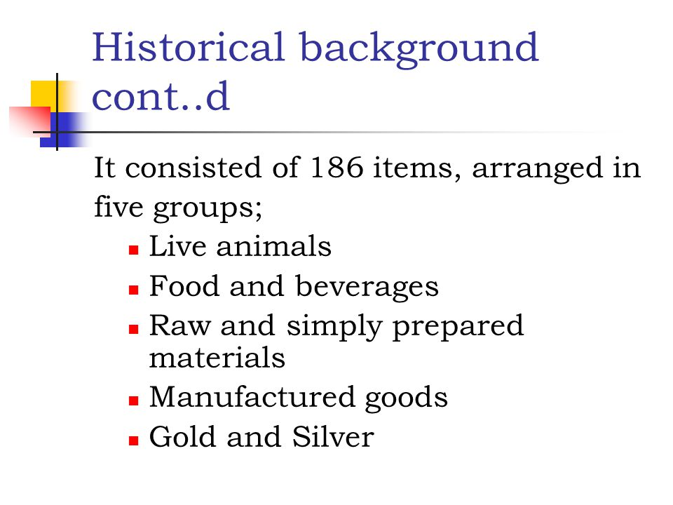 Historical background cont..d It consisted of 186 items, arranged in five groups; Live animals Food and beverages Raw and simply prepared materials Ma
