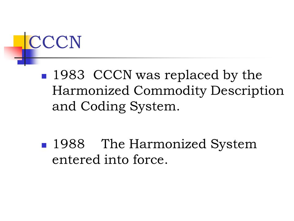 CCCN 1983 CCCN was replaced by the Harmonized Commodity Description and Coding System. 1988 The Harmonized System entered into force.