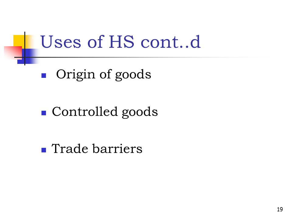 Uses of HS cont..d Origin of goods Controlled goods Trade barriers 19