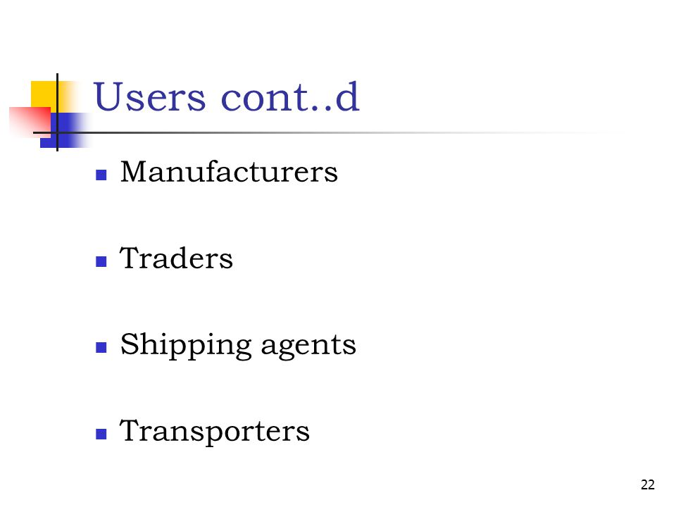Users cont..d Manufacturers Traders Shipping agents Transporters 22