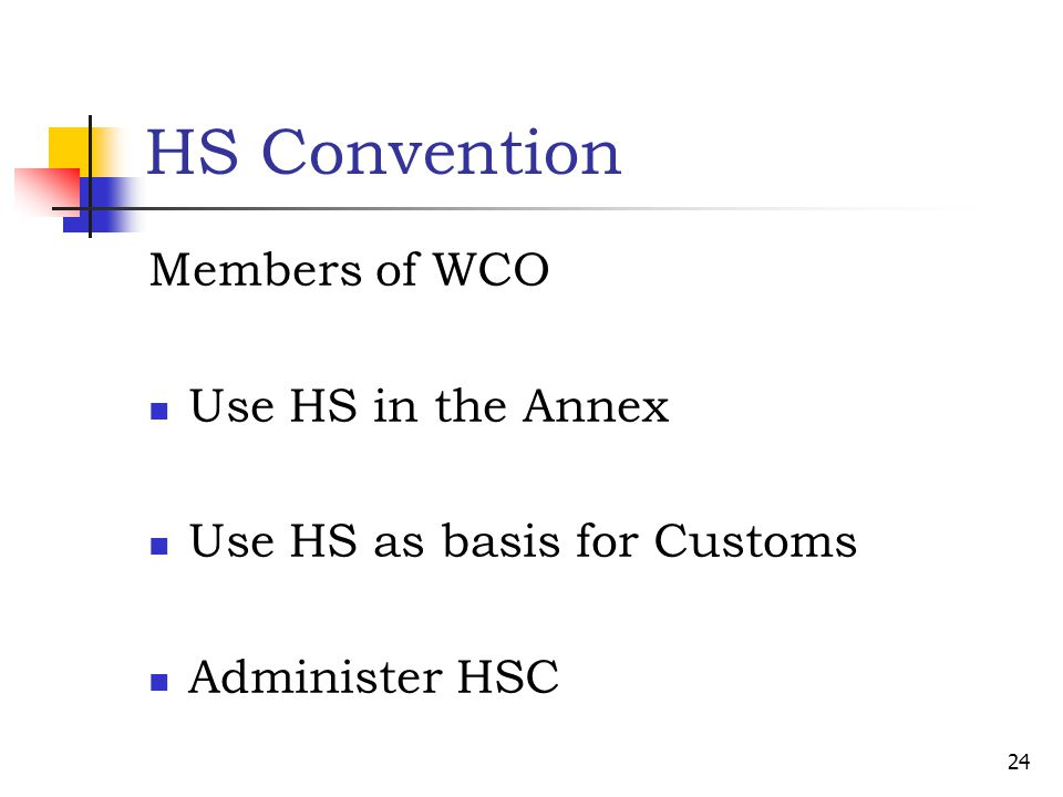HS Convention Members of WCO Use HS in the Annex Use HS as basis for Customs Administer HSC 24