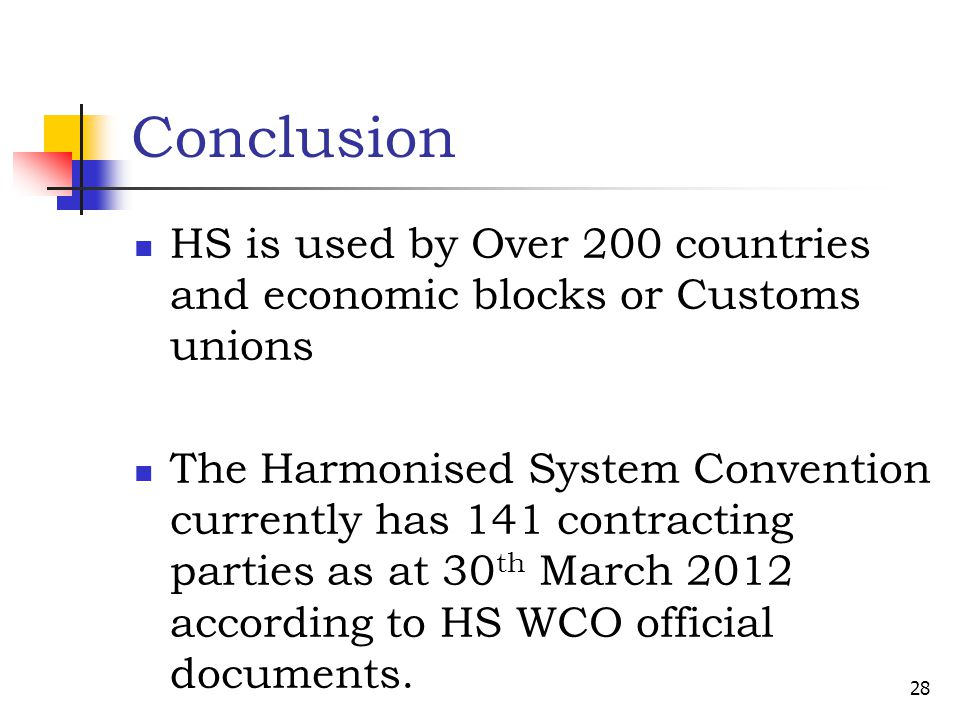 Conclusion HS is used by Over 200 countries and economic blocks or Customs unions The Harmonised System Convention currently has 141 contracting parti