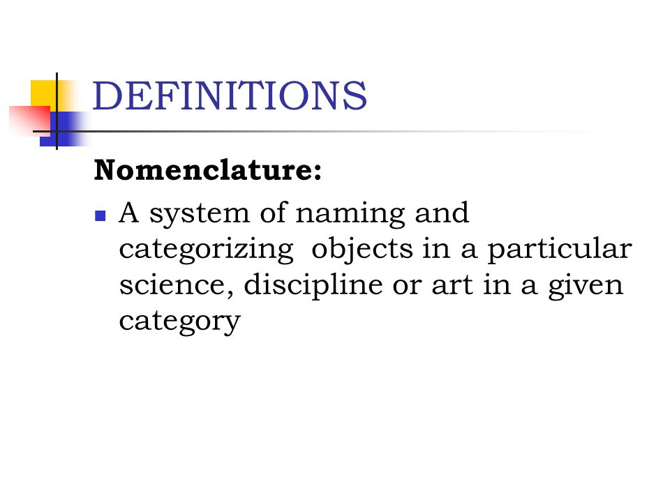 DEFINITIONS Nomenclature: A system of naming and categorizing objects in a particular science, discipline or art in a given category