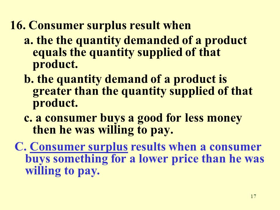 17 16. Consumer surplus result when a. the the quantity demanded of a product equals the quantity supplied of that product. b. the quantity demand of