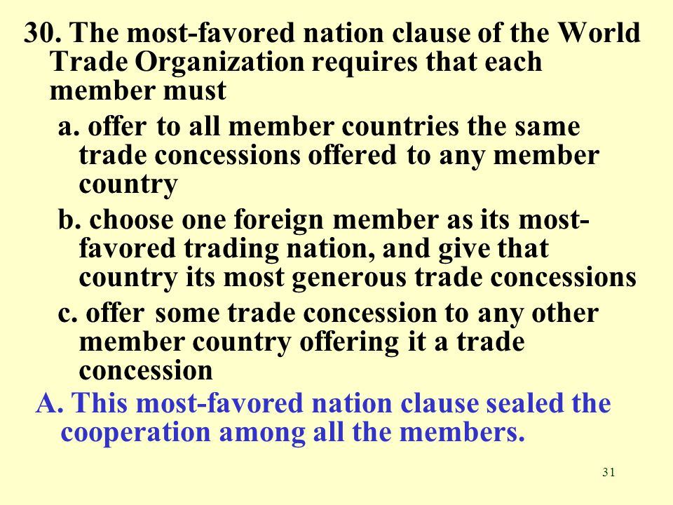 31 30. The most-favored nation clause of the World Trade Organization requires that each member must a. offer to all member countries the same trade c