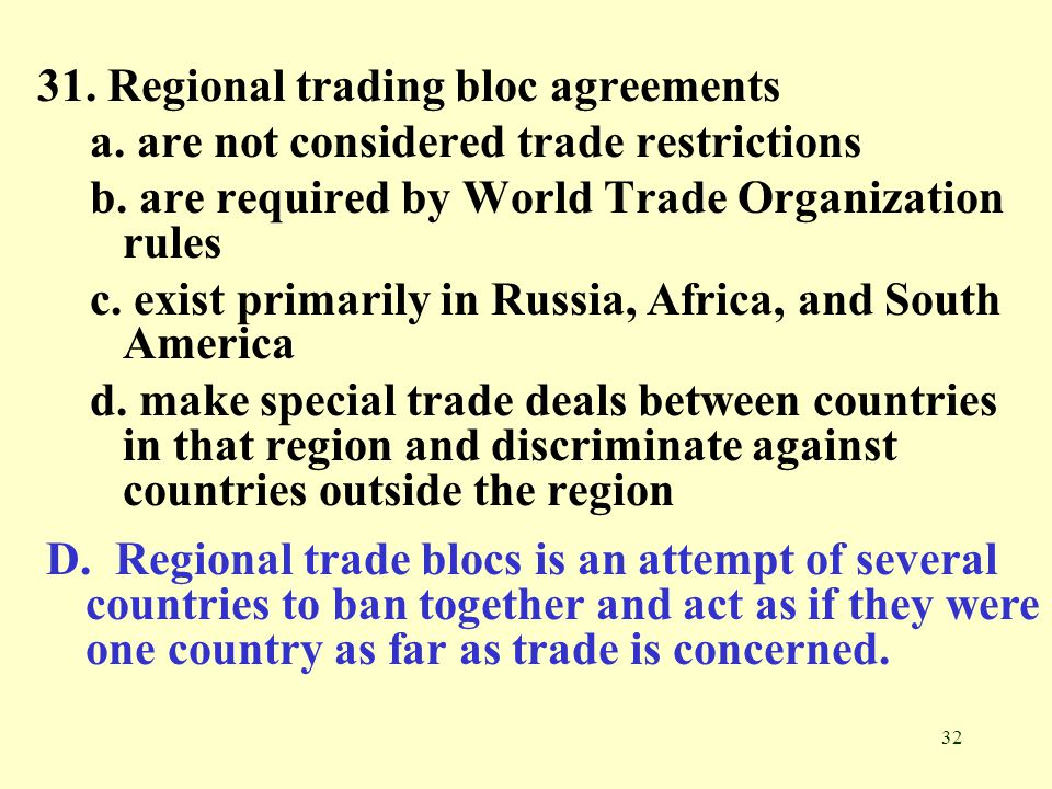 32 31. Regional trading bloc agreements a. are not considered trade restrictions b. are required by World Trade Organization rules c. exist primarily