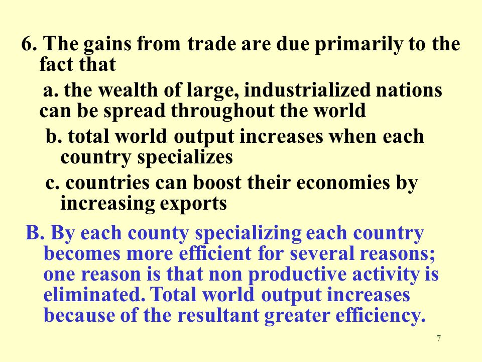 7 6. The gains from trade are due primarily to the fact that a. the wealth of large, industrialized nations can be spread throughout the world b. tota