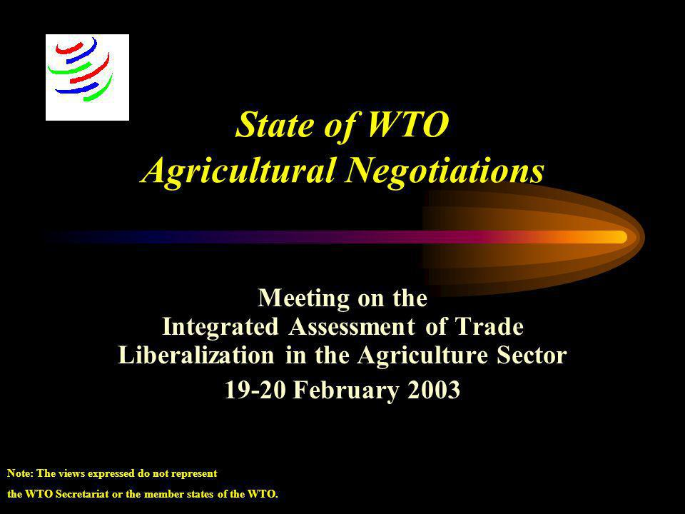 State of WTO Agricultural Negotiations Meeting on the Integrated Assessment of Trade Liberalization in the Agriculture Sector 19-20 February 2003 Note: The views expressed do not represent the WTO Secretariat or the member states of the WTO.
