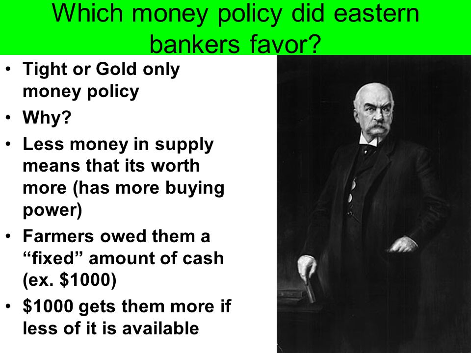 Which money policy did eastern bankers favor? Tight or Gold only money policy Why? Less money in supply means that its worth more (has more buying pow