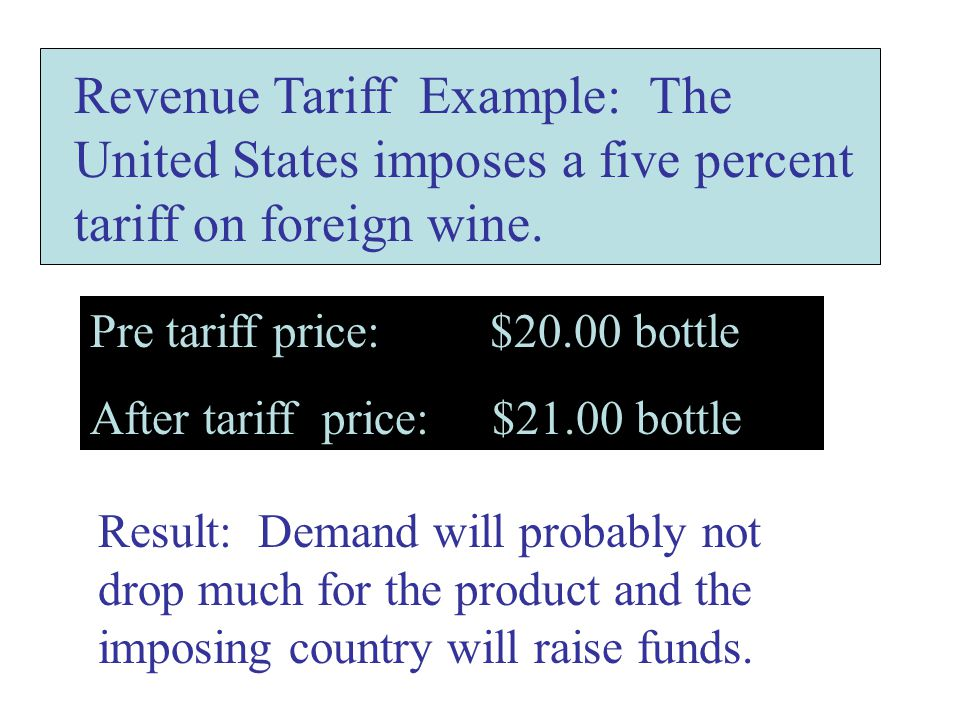 Revenue Tariff Example: The United States imposes a five percent tariff on foreign wine. Pre tariff price: $20.00 bottle After tariff price: $21.00 bo