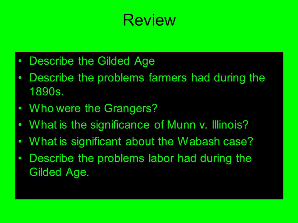 Review Describe the Gilded Age Describe the problems farmers had during the 1890s. Who were the Grangers? What is the significance of Munn v. Illinois