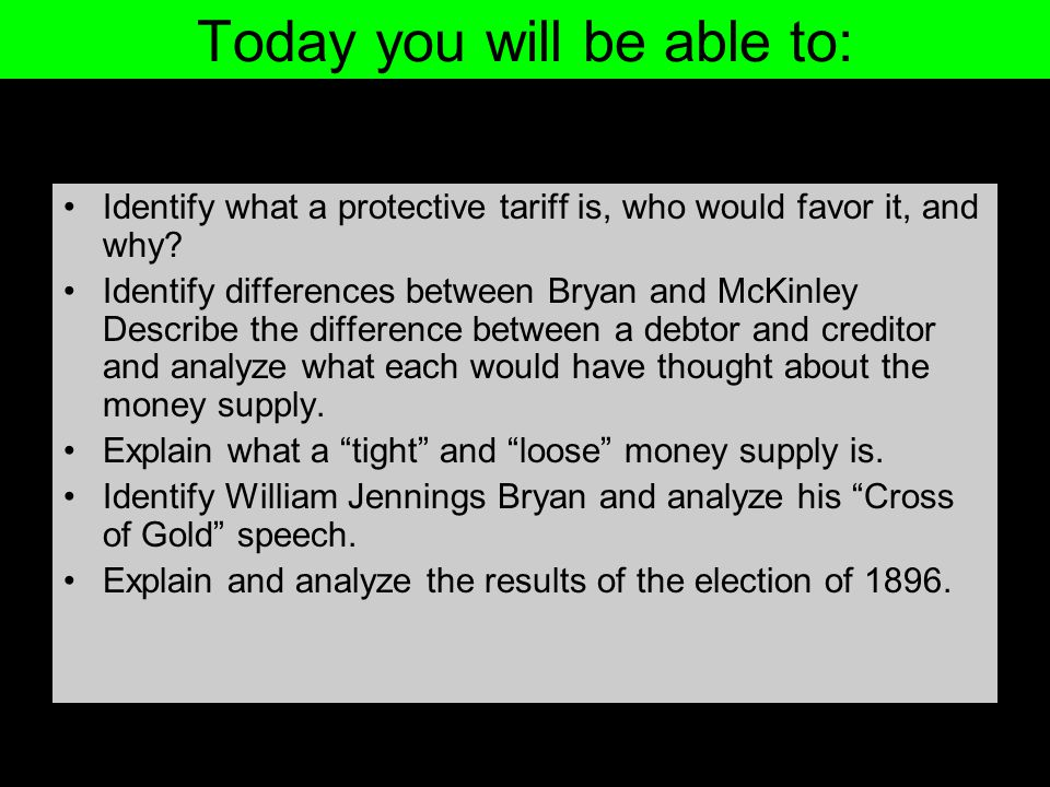Today you will be able to: Identify what a protective tariff is, who would favor it, and why? Identify differences between Bryan and McKinley Describe
