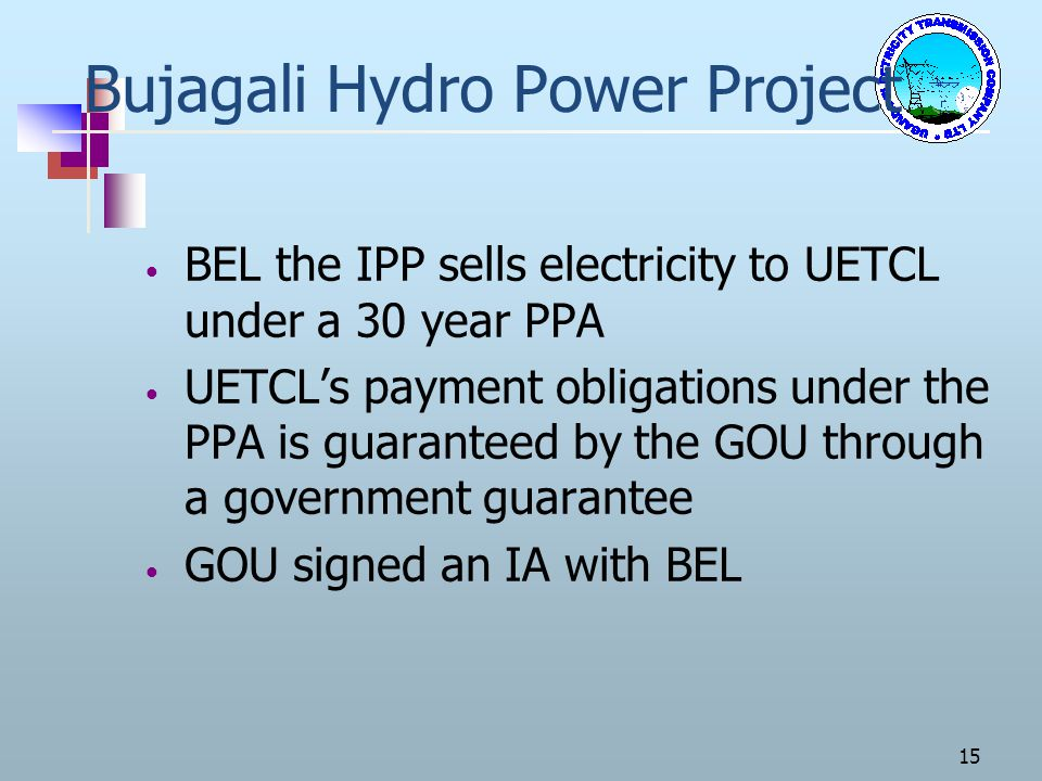 Bujagali Hydro Power Project BEL the IPP sells electricity to UETCL under a 30 year PPA UETCLs payment obligations under the PPA is guaranteed by the