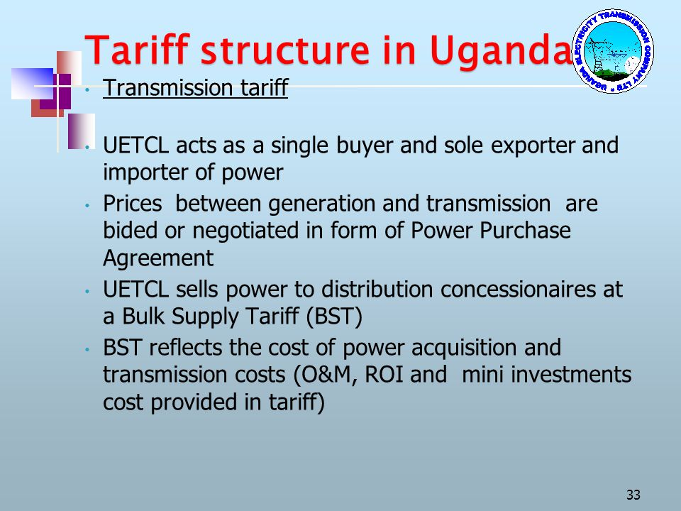Tariff structure in Uganda Transmission tariff UETCL acts as a single buyer and sole exporter and importer of power Prices between generation and tran