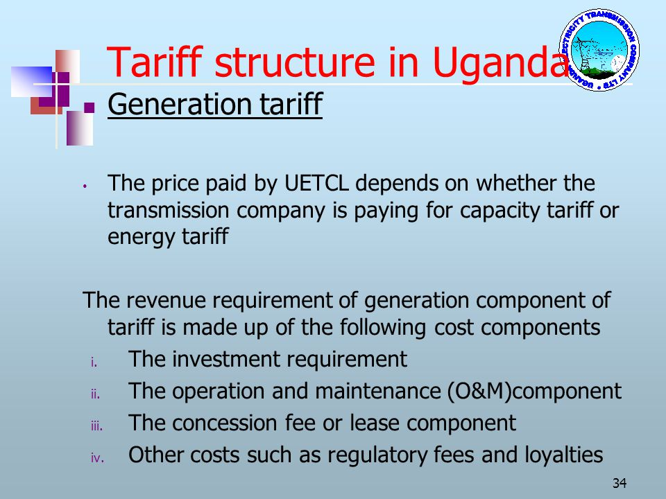 Tariff structure in Uganda Generation tariff The price paid by UETCL depends on whether the transmission company is paying for capacity tariff or ener