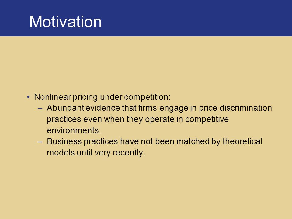 Motivation Nonlinear pricing under competition: –Abundant evidence that firms engage in price discrimination practices even when they operate in competitive environments.