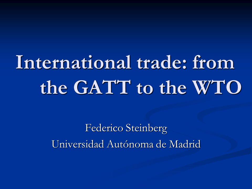 International trade: from the GATT to the WTO Federico Steinberg Universidad Autónoma de Madrid
