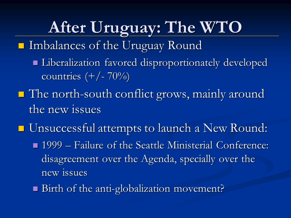 After Uruguay: The WTO Imbalances of the Uruguay Round Imbalances of the Uruguay Round Liberalization favored disproportionately developed countries (+/- 70%) Liberalization favored disproportionately developed countries (+/- 70%) The north-south conflict grows, mainly around the new issues The north-south conflict grows, mainly around the new issues Unsuccessful attempts to launch a New Round: Unsuccessful attempts to launch a New Round: 1999 – Failure of the Seattle Ministerial Conference: disagreement over the Agenda, specially over the new issues 1999 – Failure of the Seattle Ministerial Conference: disagreement over the Agenda, specially over the new issues Birth of the anti-globalization movement.
