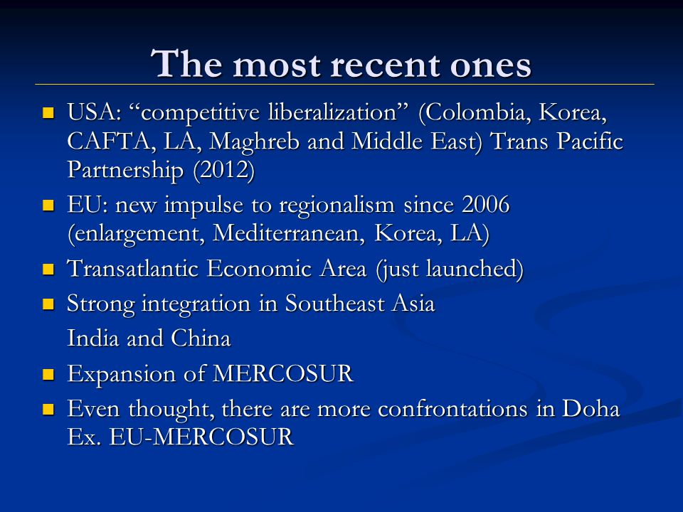 The most recent ones USA: competitive liberalization (Colombia, Korea, CAFTA, LA, Maghreb and Middle East) Trans Pacific Partnership (2012) USA: competitive liberalization (Colombia, Korea, CAFTA, LA, Maghreb and Middle East) Trans Pacific Partnership (2012) EU: new impulse to regionalism since 2006 (enlargement, Mediterranean, Korea, LA) EU: new impulse to regionalism since 2006 (enlargement, Mediterranean, Korea, LA) Transatlantic Economic Area (just launched) Transatlantic Economic Area (just launched) Strong integration in Southeast Asia Strong integration in Southeast Asia India and China Expansion of MERCOSUR Expansion of MERCOSUR Even thought, there are more confrontations in Doha Ex.