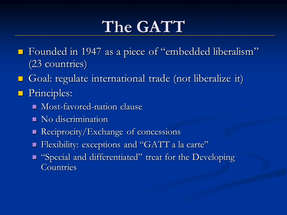 The GATT Founded in 1947 as a piece of embedded liberalism (23 countries) Founded in 1947 as a piece of embedded liberalism (23 countries) Goal: regulate international trade (not liberalize it) Goal: regulate international trade (not liberalize it) Principles: Principles: Most-favored-nation clause Most-favored-nation clause No discrimination No discrimination Reciprocity/Exchange of concessions Reciprocity/Exchange of concessions Flexibility: exceptions and GATT a la carte Flexibility: exceptions and GATT a la carte Special and differentiated treat for the Developing CountriesSpecial and differentiated treat for the Developing Countries