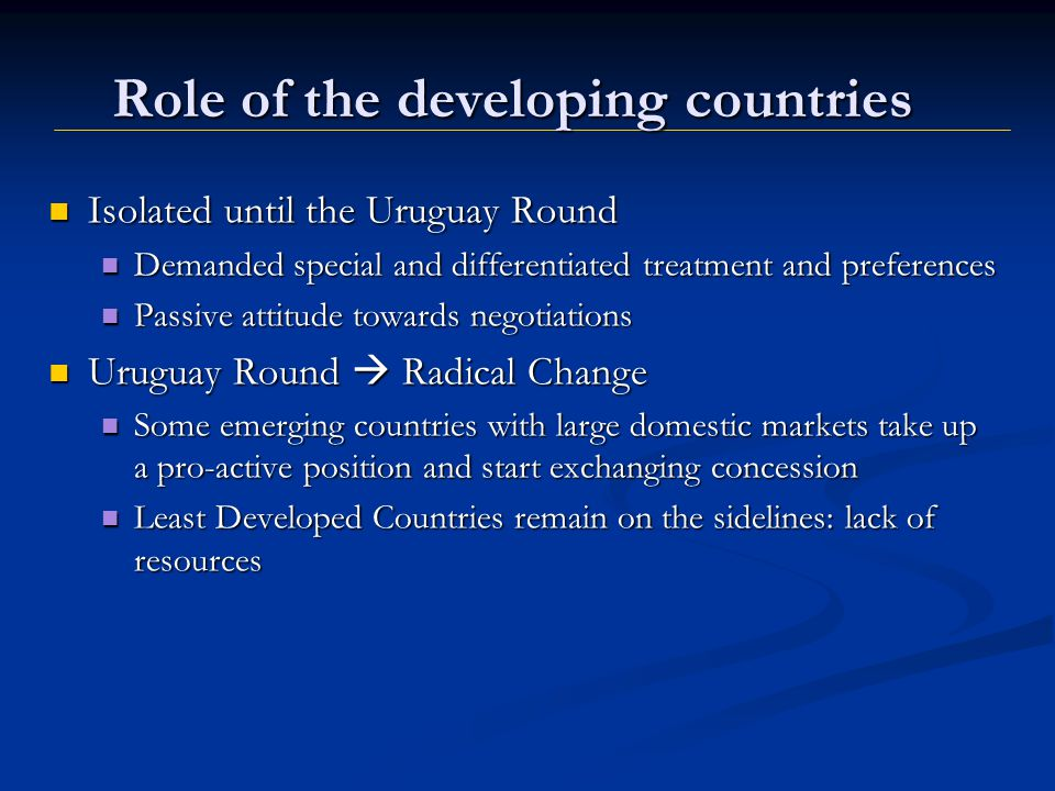 Role of the developing countries Isolated until the Uruguay Round Demanded special and differentiated treatment and preferences Passive attitude towards negotiations Uruguay Round Radical Change Some emerging countries with large domestic markets take up a pro-active position and start exchanging concession Least Developed Countries remain on the sidelines: lack of resources