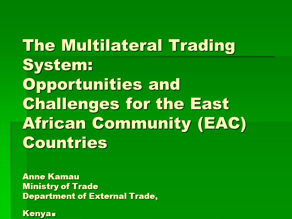 The Multilateral Trading System: Opportunities and Challenges for the East African Community (EAC) Countries Anne Kamau Ministry of Trade Department of External Trade, Kenya.
