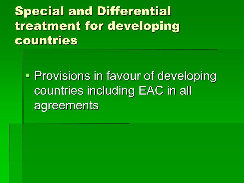 Special and Differential treatment for developing countries Provisions in favour of developing countries including EAC in all agreements Provisions in favour of developing countries including EAC in all agreements