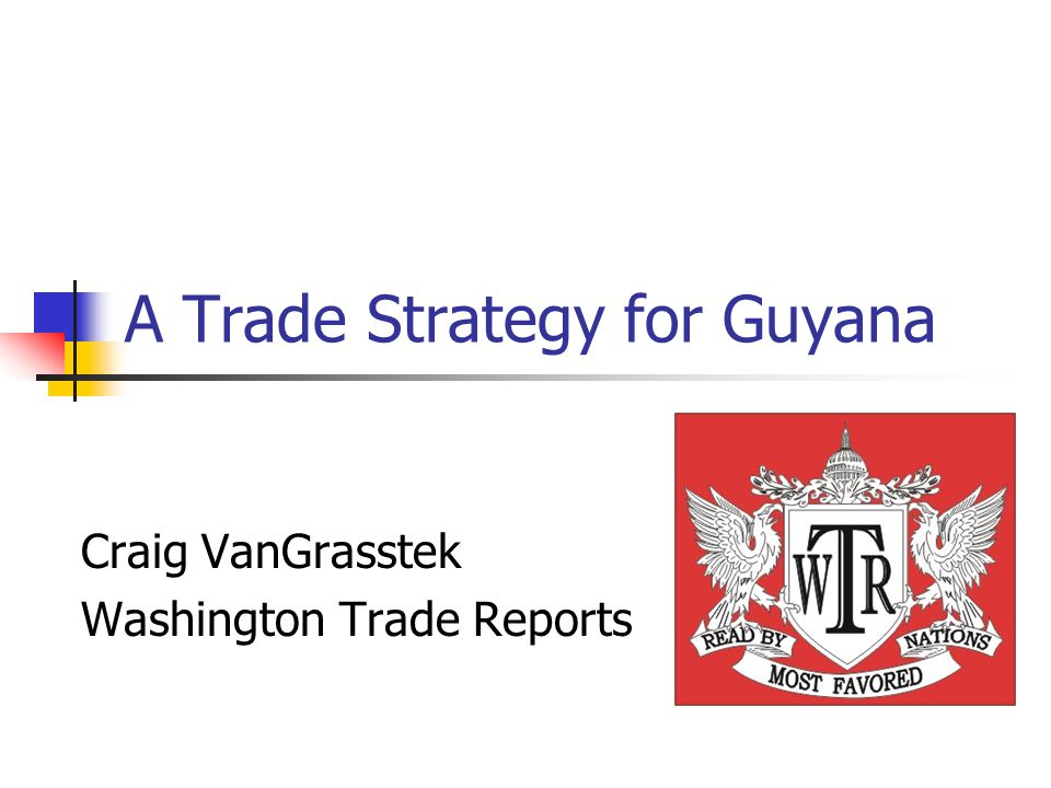 A Trade Strategy for Guyana Craig VanGrasstek Washington Trade Reports