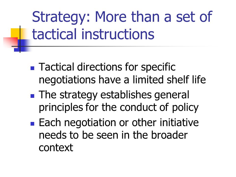 Strategy: More than a set of tactical instructions Tactical directions for specific negotiations have a limited shelf life The strategy establishes ge