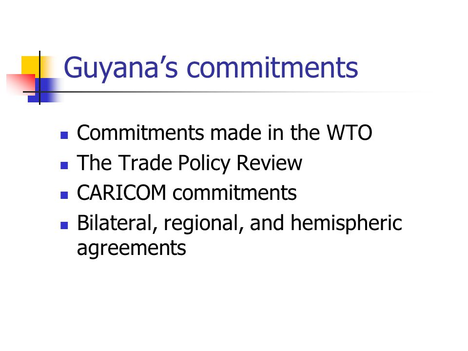 Guyanas commitments Commitments made in the WTO The Trade Policy Review CARICOM commitments Bilateral, regional, and hemispheric agreements