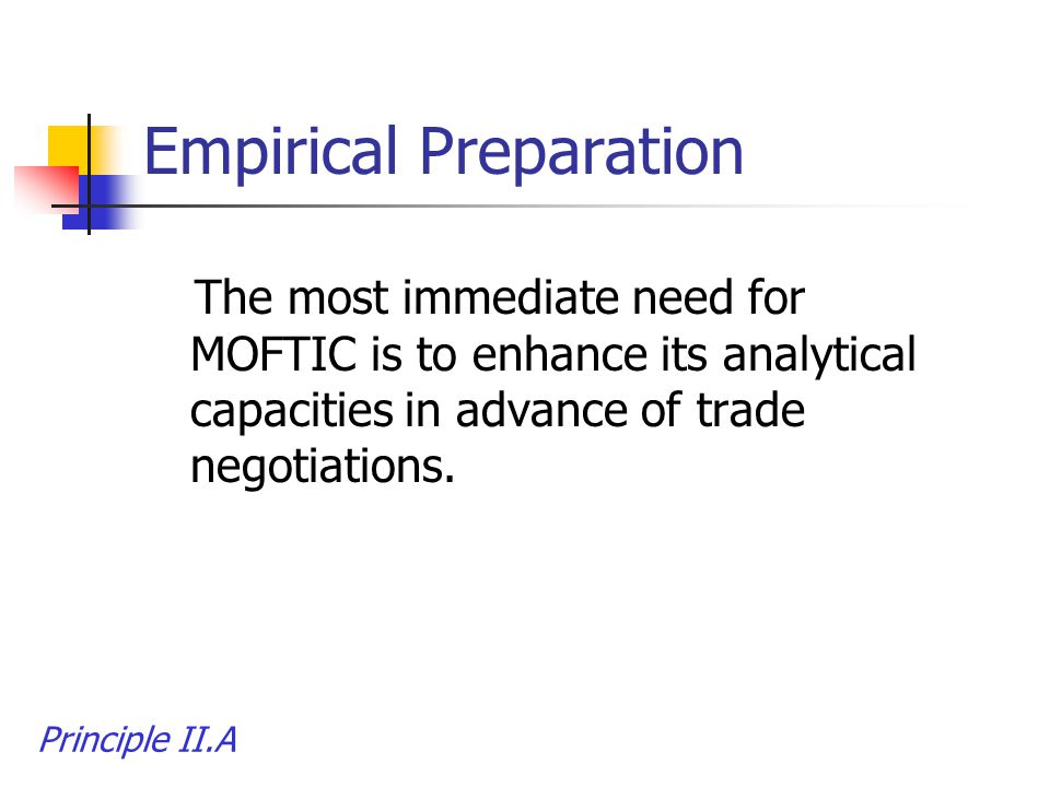 Empirical Preparation The most immediate need for MOFTIC is to enhance its analytical capacities in advance of trade negotiations. Principle II.A