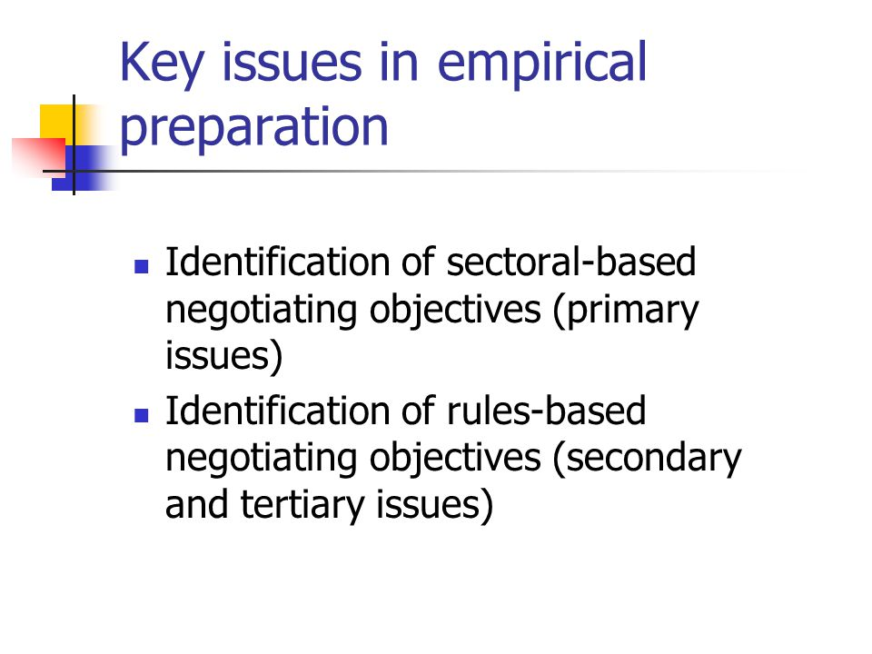Key issues in empirical preparation Identification of sectoral-based negotiating objectives (primary issues) Identification of rules-based negotiating
